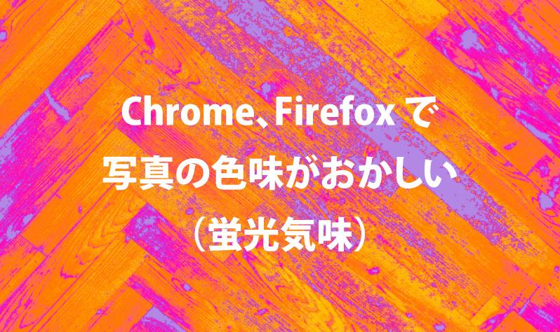 Chrome、Firefoxで写真の色味がおかしくなる(蛍光気味)
